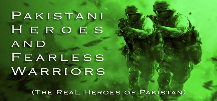 Pakistani Heroes and Fearless Warriors (The Real Heroes of Pakistan)